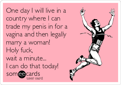One day I will live in a  country where I can trade my penis in for a vagina and then legally marry a woman!  Holy fuck,  wait a minute... I can do that today!