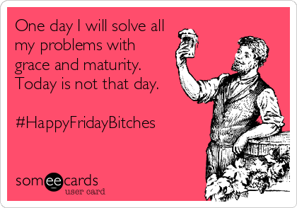 One day I will solve all my problems with grace and maturity. Today is not that day.  #HappyFridayBitches