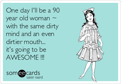 One day I'll be a 90 year old woman ~  with the same dirty mind and an even dirtier mouth... it's going to be  AWESOME !!!
