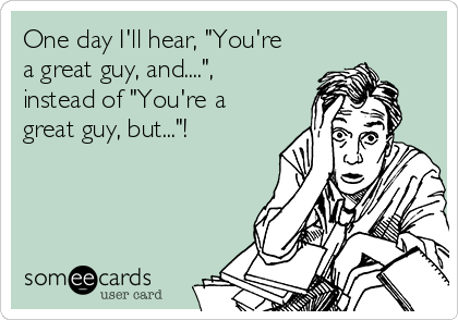"One day I'll hear, ""You're a great guy, and...."", instead of ""You're a great guy, but...""!"