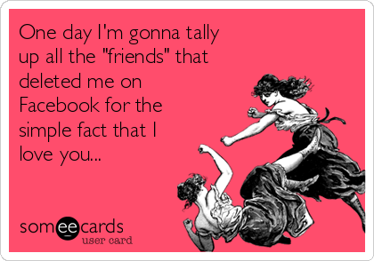"""One day I'm gonna tally  up all the """"friends"""" that deleted me on Facebook for the simple fact that I love you..."""