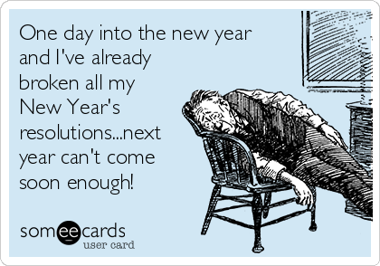 One day into the new year and I've already broken all my New Year's resolutions...next year can't come soon enough!