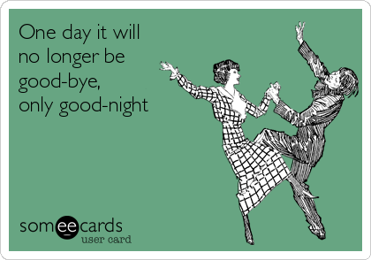 One day it will no longer be good-bye, only good-night