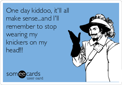 One day kiddoo, it'll all make sense...and I'll remember to stop wearing my knickers on my head!!!