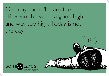 One day soon I'll learn the difference between a good high and way too high. Today is not the day.