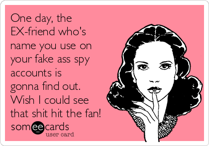 One day, the EX-friend who's name you use on your fake ass spy accounts is gonna find out. Wish I could see that shit hit the fan!