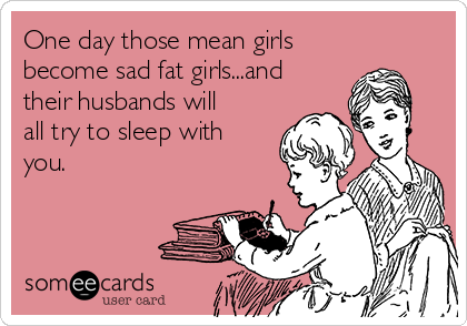 One day those mean girls become sad fat girls...and their husbands will all try to sleep with you.