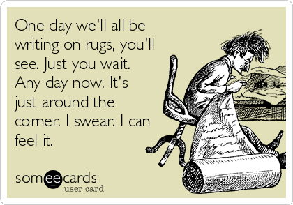 One day we'll all be writing on rugs, you'll see. Just you wait. Any day now. It's just around the corner. I swear. I can feel it.