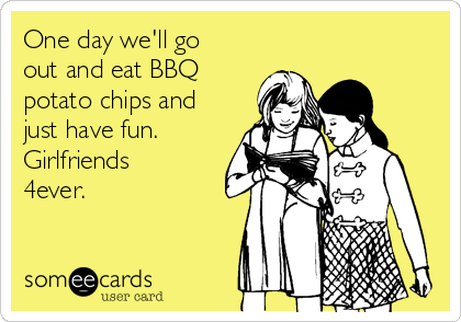 One day we'll go out and eat BBQ potato chips and just have fun. Girlfriends 4ever.