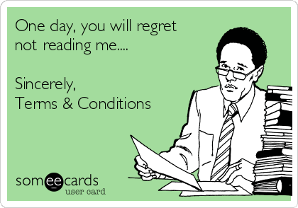 One day, you will regret not reading me....  Sincerely,  Terms & Conditions