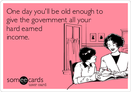 One day you'll be old enough to give the government all your hard earned income.