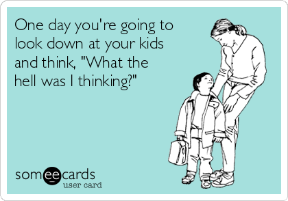 """One day you're going to look down at your kids and think, """"What the hell was I thinking?"""""""