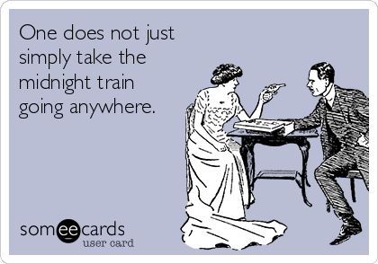 One does not just simply take the midnight train going anywhere.