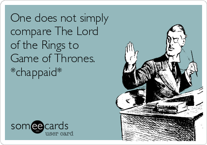 One does not simply compare The Lord of the Rings to Game of Thrones. *chappaid*