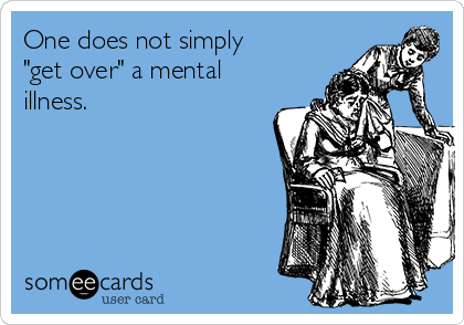 "One does not simply ""get over"" a mental illness."