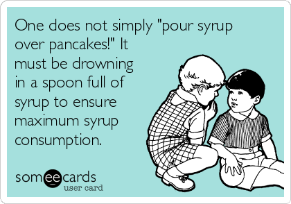 """One does not simply """"pour syrup over pancakes!"""" It must be drowning in a spoon full of syrup to ensure maximum syrup consumption."""