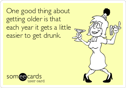 One good thing about getting older is that each year it gets a little easier to get drunk.