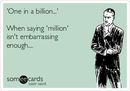 'One in a billion...'  When saying 'million' isn't embarrassing enough....