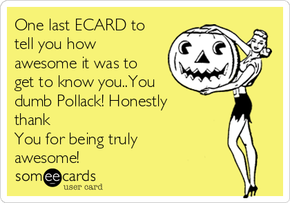 One last ECARD to tell you how awesome it was to get to know you..You dumb Pollack! Honestly thank  You for being truly awesome!