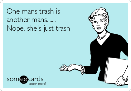 One mans trash is another mans.......  Nope, she's just trash