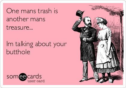 One mans trash is another mans treasure...  Im talking about your butthole