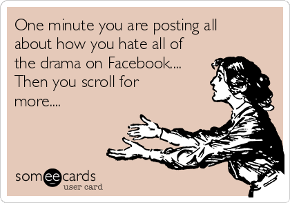 One minute you are posting all about how you hate all of the drama on Facebook.... Then you scroll for more....