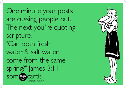 "One minute your posts are cussing people out. The next you're quoting scripture. ""Can both fresh water & salt water come from the same spring?"" James 3:11"