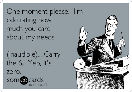 One moment please.  I'm calculating how much you care about my needs.  (Inaudible)... Carry the 6... Yep, it's zero.