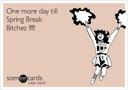 One more day till Spring Break Bitchez !!!!!