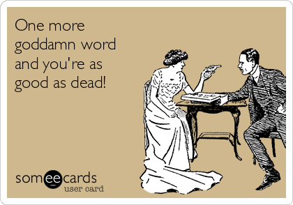 One more goddamn word and you're as good as dead!