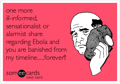 one more ill-informed, sensationalist or alarmist share regarding Ebola and you are banished from my timeline......forever!!