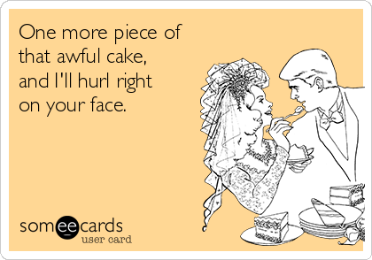 One more piece of that awful cake, and I'll hurl right on your face.