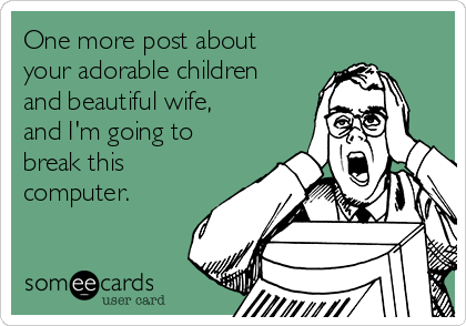 One more post about your adorable children and beautiful wife, and I'm going to break this computer.