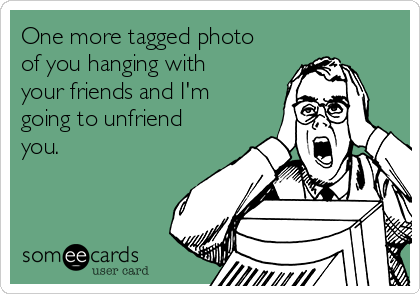 One more tagged photo of you hanging with your friends and I'm going to unfriend you.