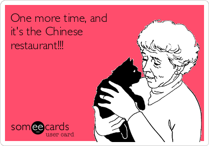 One more time, and it's the Chinese restaurant!!!