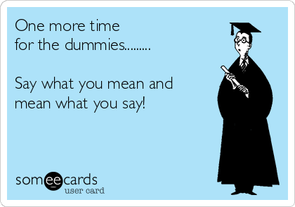 One more time  for the dummies.........  Say what you mean and  mean what you say!
