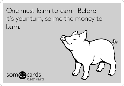 One must learn to earn.  Before it's your turn, so me the money to burn.
