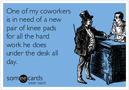 One of my coworkers is in need of a new pair of knee pads for all the hard work he does under the desk all day.