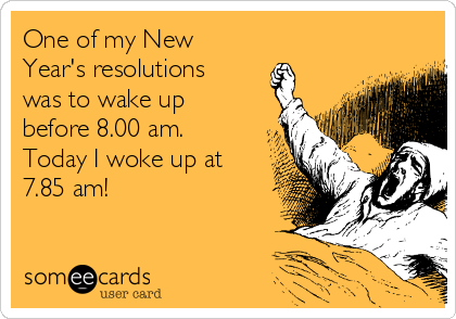 One of my New Year's resolutions was to wake up before 8.00 am. Today I woke up at 7.85 am!