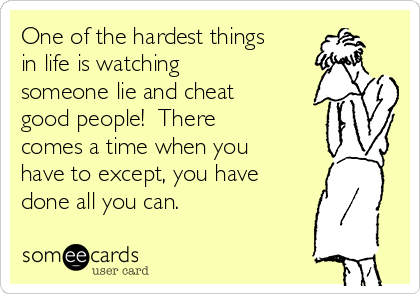 One Of The Hardest Things In Life Is Watching Someone Lie And Cheat