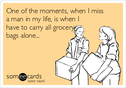 One of the moments, when I miss a man in my life, is when I have to carry all grocery bags alone...