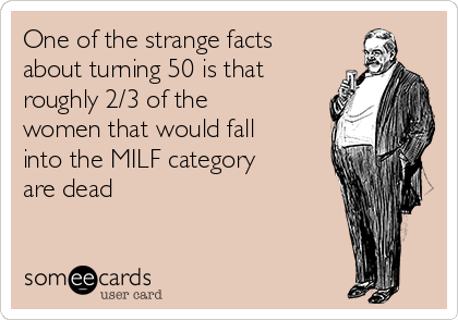 One of the strange facts about turning 50 is that roughly 2/3 of the women that would fall into the MILF category are dead