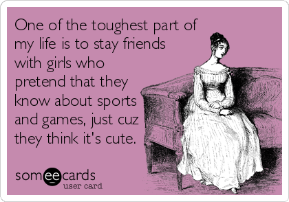 One of the toughest part of my life is to stay friends with girls who pretend that they know about sports and games, just cuz they think it's cute.