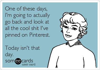One of these days, I'm going to actually go back and look at all the cool shit I've pinned on Pinterest.  Today isn't that day.