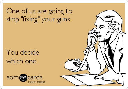 "One of us are going to stop ""fixing"" your guns...    You decide which one"