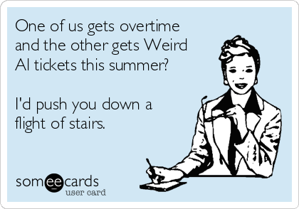 One of us gets overtime and the other gets Weird Al tickets this summer?   I'd push you down a flight of stairs.