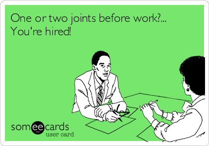 One or two joints before work?... You're hired!