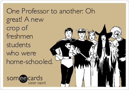 One Professor to another: Oh great! A new crop of freshmen students who were home-schooled.