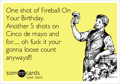 One shot of Fireball On Your Birthday. Another 5 shots on Cinco de mayo and for..... oh fuck it your gonna loose count anyways!!!