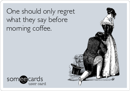 One should only regret what they say before morning coffee.